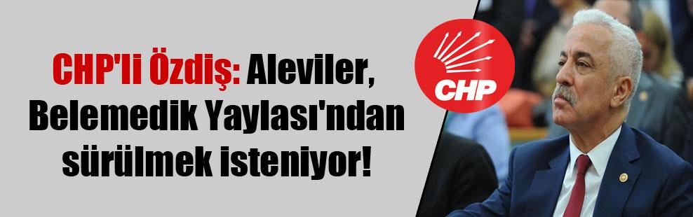 CHP'li Özdiş: Aleviler, Belemedik Yaylası'ndan sürülmek isteniyor!