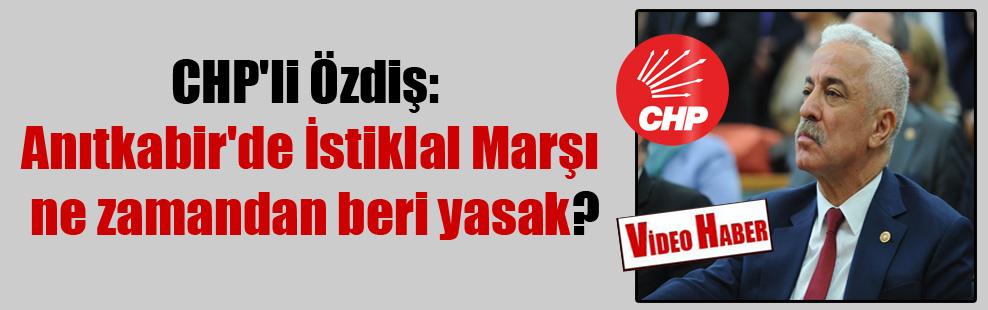 CHP'li Özdiş: Anıtkabir'de İstiklal Marşı ne zamandan beri yasak?