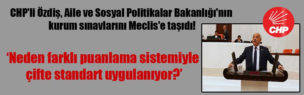 CHP'li Özdiş, Aile ve Sosyal Politikalar Bakanlığı'nın kurum sınavlarını Meclis'e taşıdı!