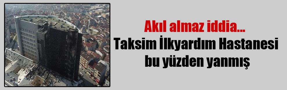 Akıl almaz iddia… Taksim İlkyardım Hastanesi bu yüzden yanmış