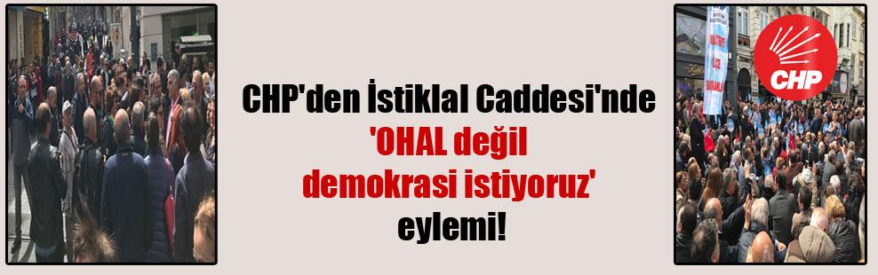 CHP'den İstiklal Caddesi'nde 'OHAL değil demokrasi istiyoruz' eylemi!