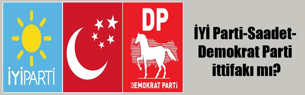 İYİ Parti-Saadet-Demokrat Parti ittifakı mı?