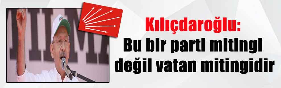 Kılıçdaroğlu: Bu bir parti mitingi değil vatan mitingidir