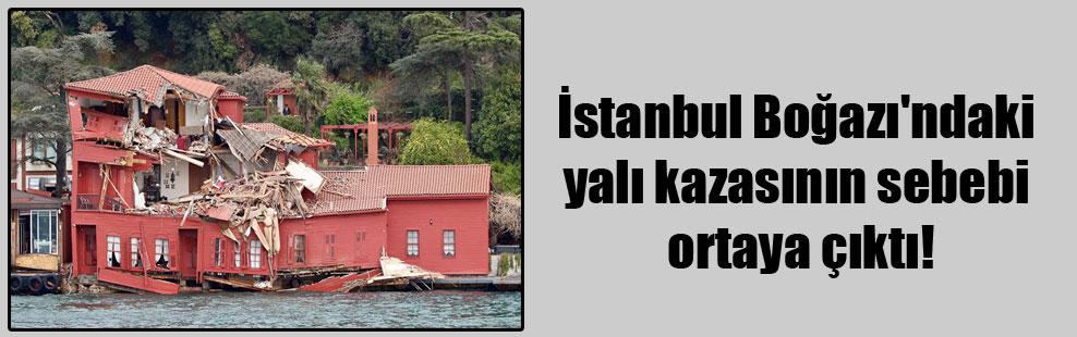 İstanbul Boğazı'ndaki yalı kazasının sebebi ortaya çıktı!