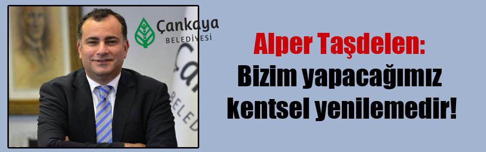 Alper Taşdelen: Bizim yapacağımız kentsel yenilemedir!