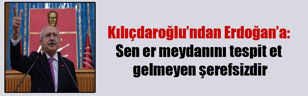 Kılıçdaroğlu'ndan Erdoğan'a: Sen er meydanını tespit et gelmeyen şerefsizdir