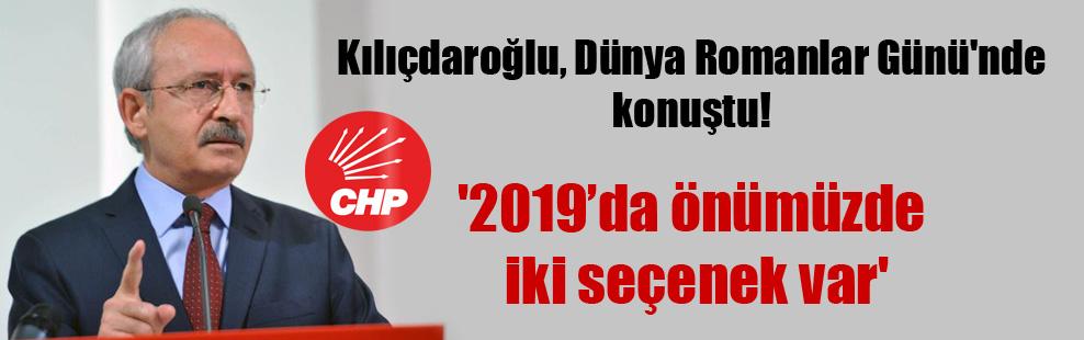Kılıçdaroğlu, Dünya Romanlar Günü'nde konuştu! '2019'da önümüzde iki seçenek var'