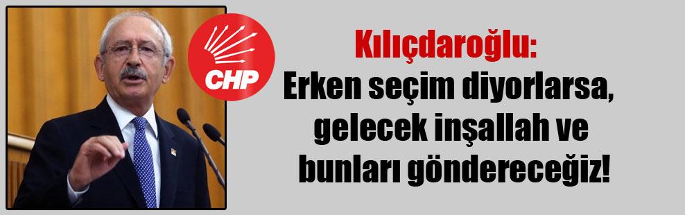 Kılıçdaroğlu:  Erken seçim diyorlarsa, gelecek inşallah ve bunları göndereceğiz!