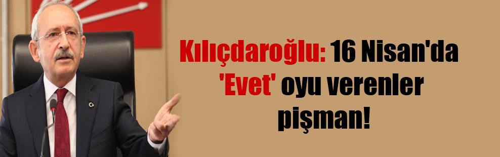 Kılıçdaroğlu: 16 Nisan'da 'Evet' oyu verenler pişman!