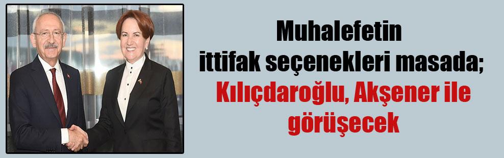 Muhalefetin ittifak seçenekleri masada; Kılıçdaroğlu, Akşener ile görüşecek