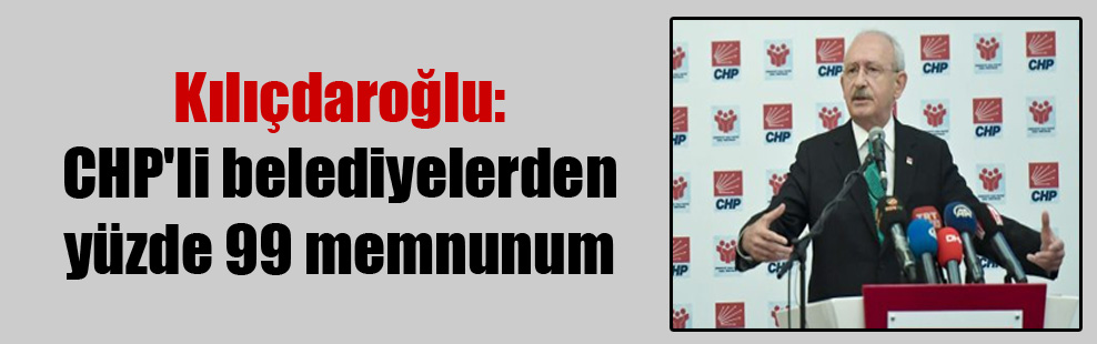 Kılıçdaroğlu: CHP'li belediyelerden yüzde 99 memnunum