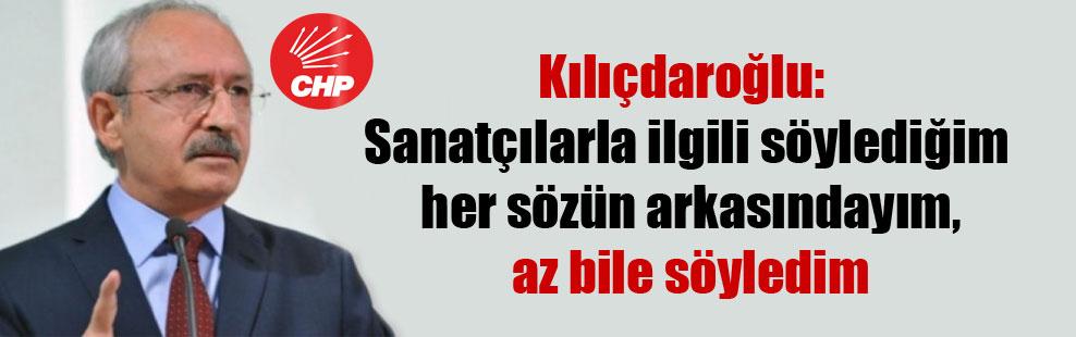 Kılıçdaroğlu: Sanatçılarla ilgili söylediğim her sözün arkasındayım, az bile söyledim