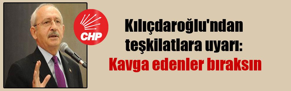 Kılıçdaroğlu'ndan teşkilatlara uyarı: Kavga edenler bıraksın