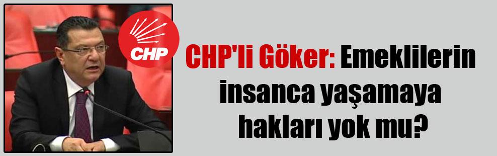 CHP'li Göker: Emeklilerin insanca yaşamaya hakları yok mu?