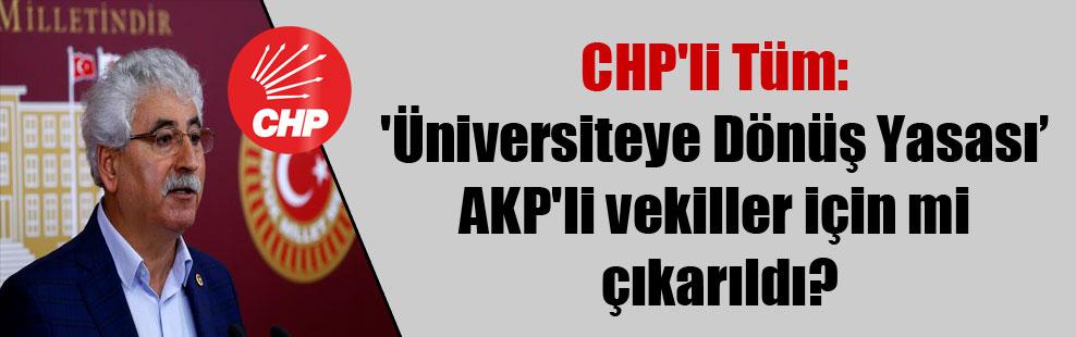 CHP'li Tüm: 'Üniversiteye Dönüş Yasas'ı AKP'li vekiller için mi çıkarıldı?