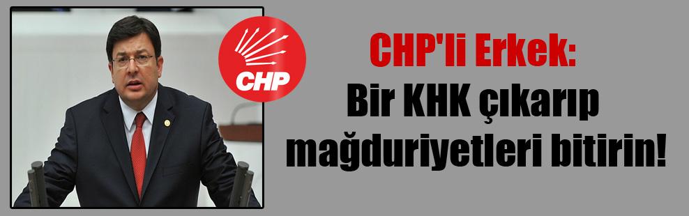 CHP'li Erkek: Bir KHK çıkarıp mağduriyetleri bitirin!