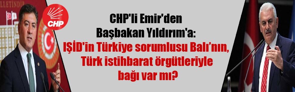 CHP'li Emir'den Başbakan Yıldırım'a: IŞİD'in Türkiye sorumlusu Balı'nın, Türk istihbarat örgütleriyle bağı var mı?