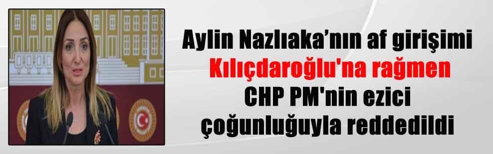 Aylin Nazlıaka'nın af girişimi Kılıçdaroğlu'na rağmen CHP PM'nin ezici çoğunluğuyla reddedildi