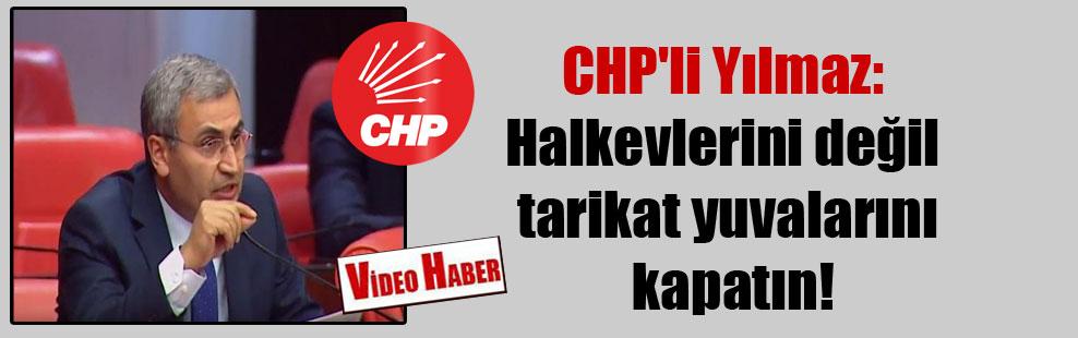 CHP'li Yılmaz: Halkevlerini değil tarikat yuvalarını kapatın!