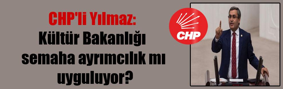 CHP'li Yılmaz: Kültür Bakanlığı semaha ayrımcılık mı uyguluyor?