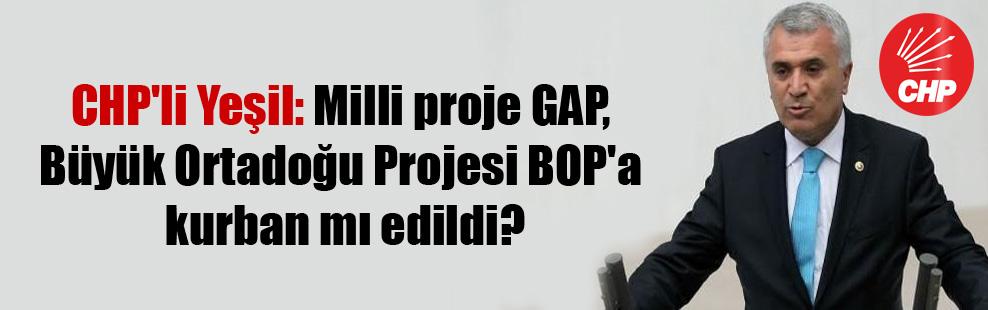 CHP'li Yeşil: Milli proje GAP, Büyük Ortadoğu Projesi BOP'a kurban mı edildi?