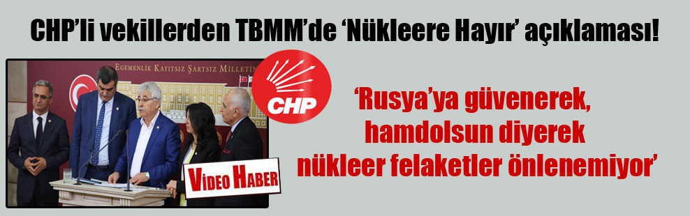 CHP'li vekillerden TBMM'de 'Nükleere Hayır' açıklaması!