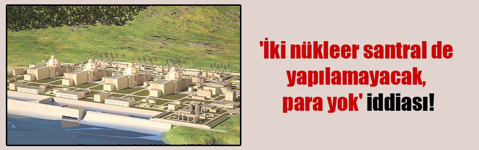 'İki nükleer santral de yapılamayacak, para yok' iddiası!