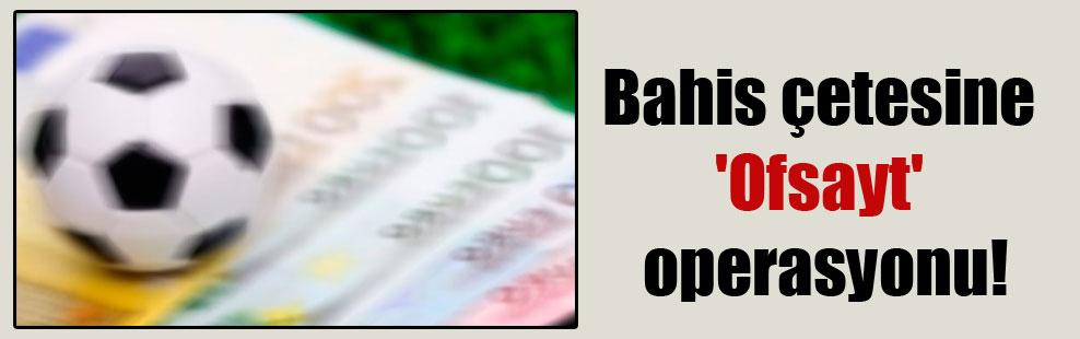 Bahis çetesine 'Ofsayt' operasyonu: 67 gözaltı!