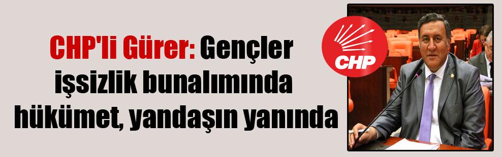 CHP'li Gürer: Gençler işsizlik bunalımında hükümet, yandaşın yanında