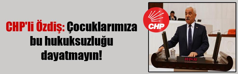 CHP'li Özdiş: Çocuklarımıza bu hukuksuzluğu dayatmayın!