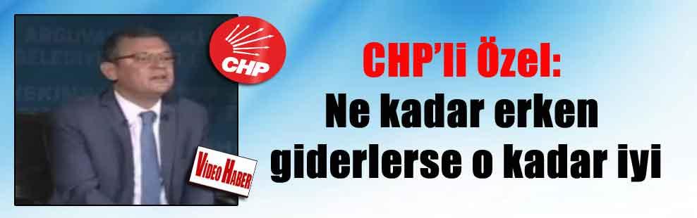 CHP'li Özel: Ne kadar erken giderlerse o kadar iyi