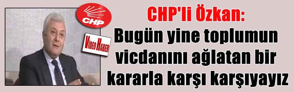 CHP'li Özkan: Bugün yine toplumun vicdanını ağlatan bir kararla karşı karşıyayız