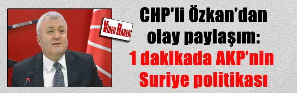 CHP'li Özkan'dan olay paylaşım: 1 dakikada AKP'nin Suriye politikası