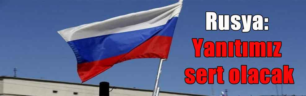 Rusya: Yanıtımız sert olacak