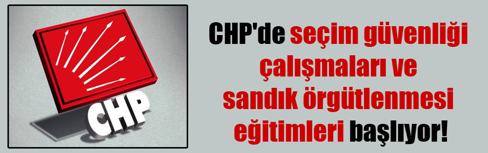 CHP'de seçim güvenliği çalışmaları ve sandık örgütlenmesi eğitimleri başlıyor!