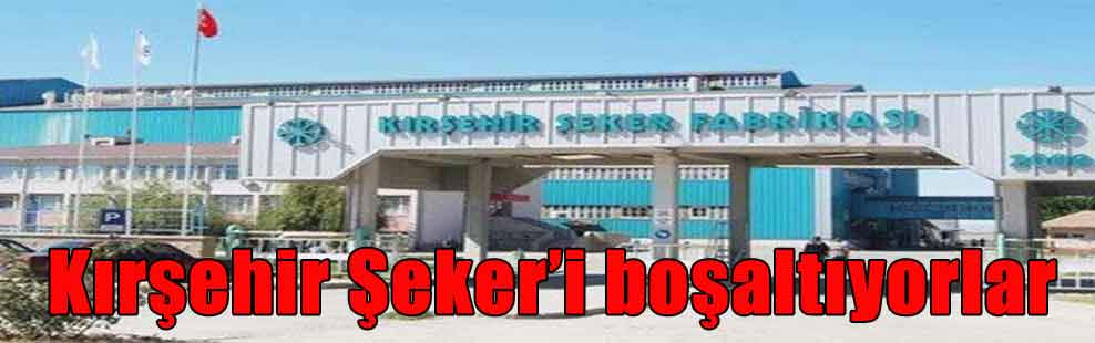 Kırşehir Şeker'i boşaltıyorlar