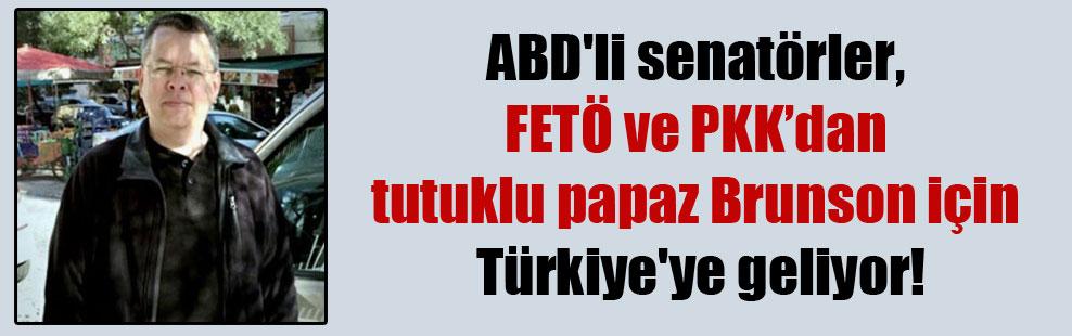 ABD'li senatörler, FETÖ ve PKK'dan tutuklu papaz Brunson için Türkiye'ye geliyor!