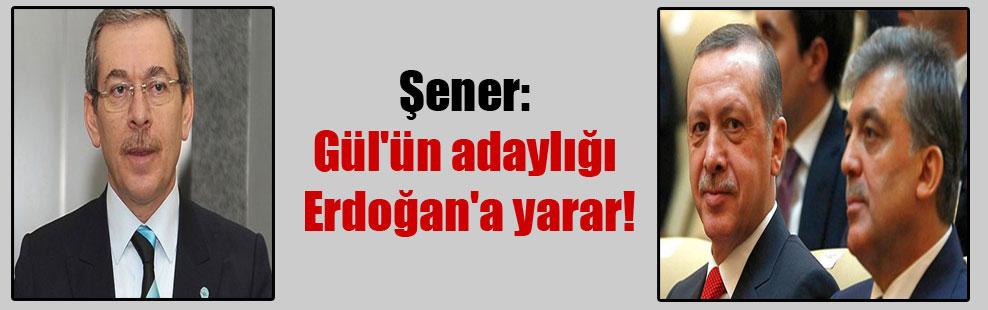Şener: Gül'ün adaylığı Erdoğan'a yarar!