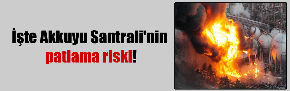 İşte Akkuyu Santrali'nin patlama riski!