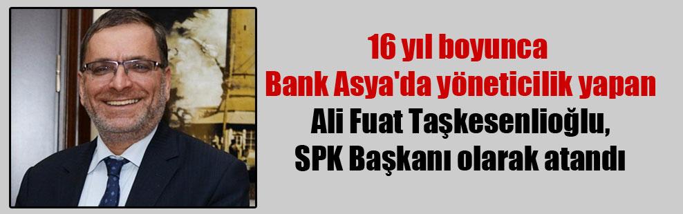 16 yıl boyunca Bank Asya'da yöneticilik yapan Ali Fuat Taşkesenlioğlu, SPK Başkanı olarak atandı
