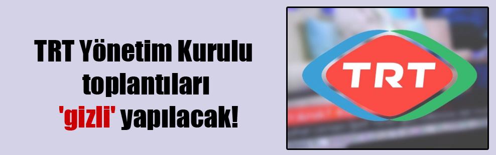 TRT Yönetim Kurulu toplantıları 'gizli' yapılacak!