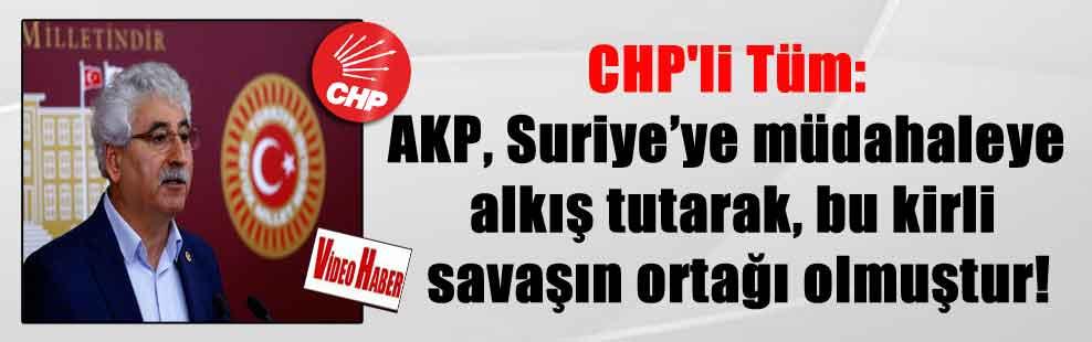 CHP'li Tüm: AKP, Suriye'ye müdahaleye alkış tutarak, bu kirli savaşın ortağı olmuştur!