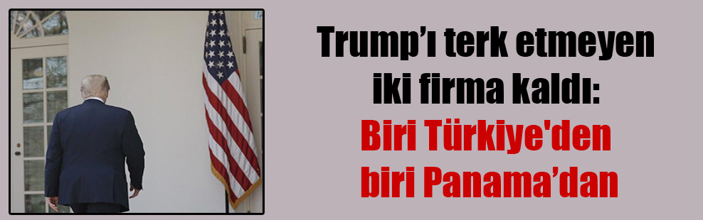 Trump'ı terk etmeyen iki firma kaldı: Biri Türkiye'den biri Panama'dan