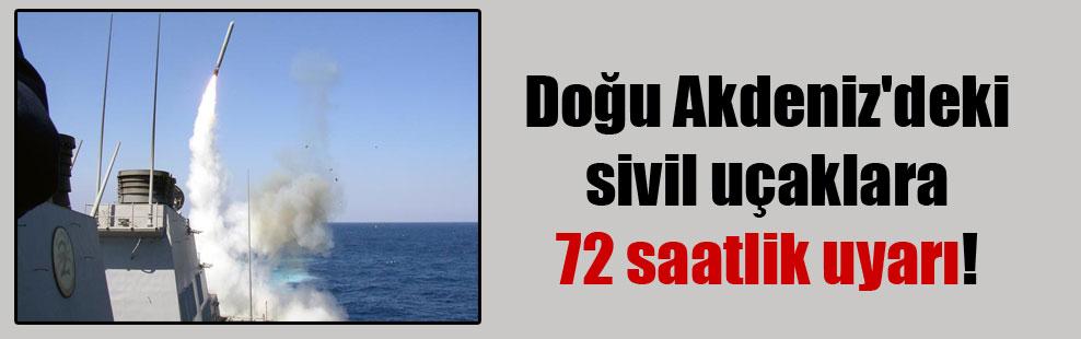 Doğu Akdeniz'deki sivil uçaklara 72 saatlik uyarı!