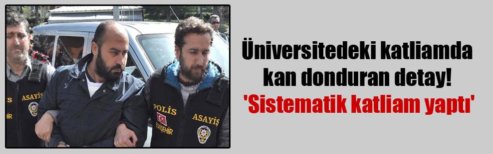 Üniversitedeki katliamda kan donduran detay! 'Sistematik katliam yaptı'