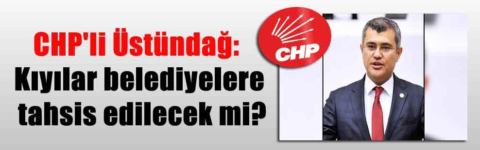 CHP'li Üstündağ: Kıyılar belediyelere tahsis edilecek mi?