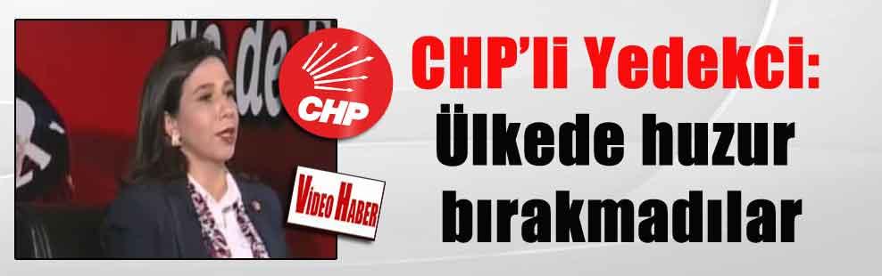 CHP'li Yedekci: Ülkede huzur bırakmadılar