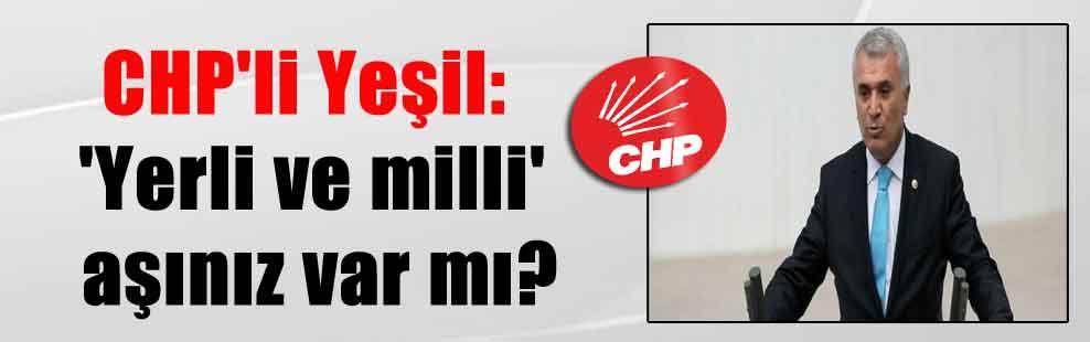CHP'li Yeşil: 'Yerli ve milli' aşınız var mı?