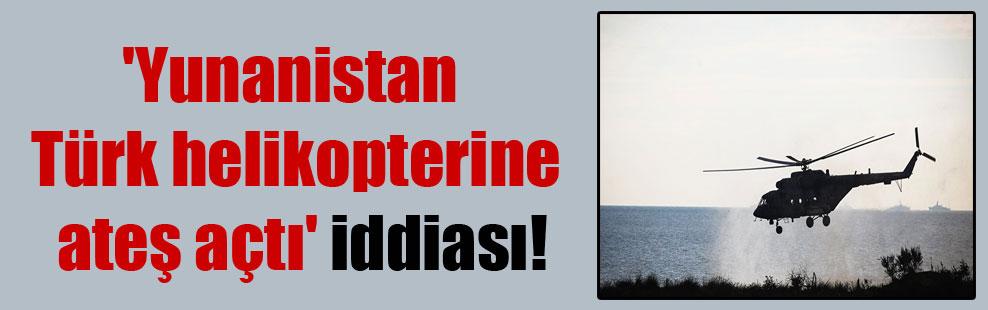 'Yunanistan Türk helikopterine ateş açtı' iddiası!