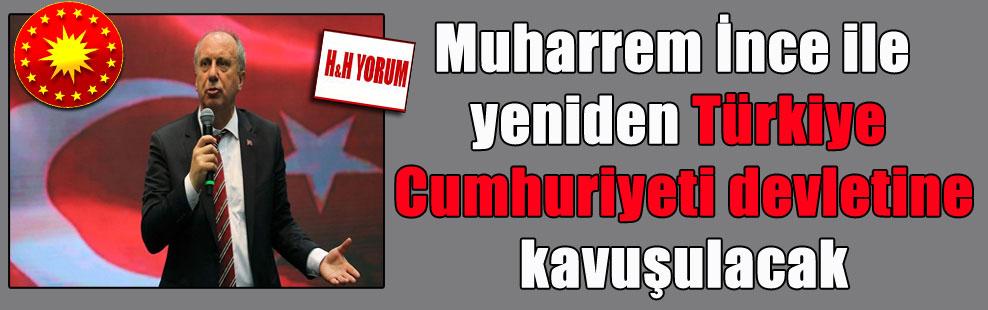 Muharrem İnce ile yeniden Türkiye Cumhuriyeti devletine kavuşulacak